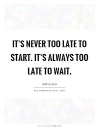 It's Never Too Late to Start. It's Always too Late to Wait.